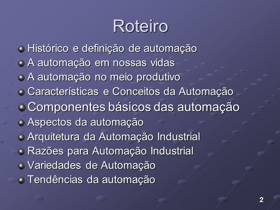 2 Roteiro Histórico e definição de automação A automação em nossas vidas A automação no meio produtivo Características e Conceitos da Automação Compon