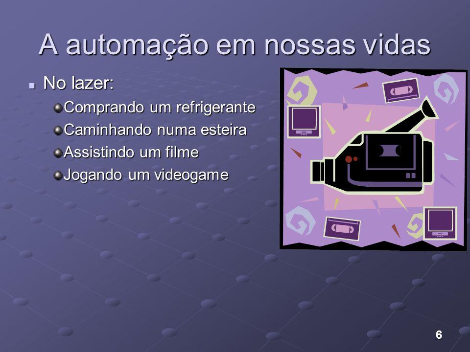 6 A automação em nossas vidas No lazer: No lazer: Comprando um refrigerante Caminhando numa esteira Assistindo um filme Jogando um videogame