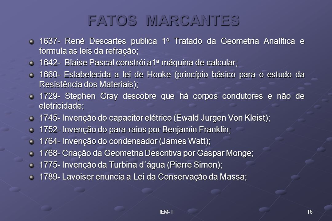 16IEM- I FATOS MARCANTES 1637- René Descartes publica 1 o Tratado da Geometria Analítica e formula as leis da refração; 1642- Blaise Pascal constrói a
