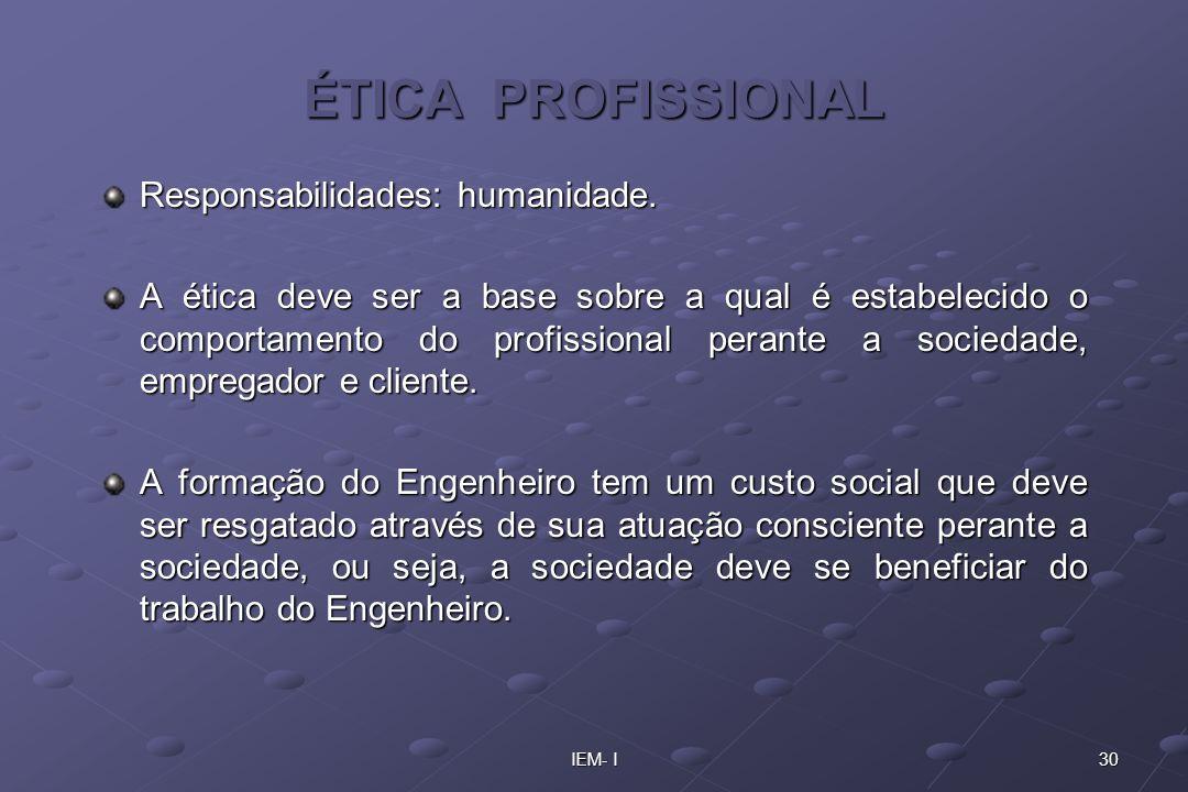 30IEM- I ÉTICA PROFISSIONAL Responsabilidades: humanidade. A ética deve ser a base sobre a qual é estabelecido o comportamento do profissional perante