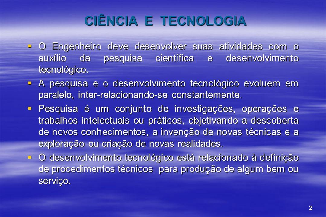 2 CIÊNCIA E TECNOLOGIA O Engenheiro deve desenvolver suas atividades com o auxílio da pesquisa científica e desenvolvimento tecnológico. O Engenheiro