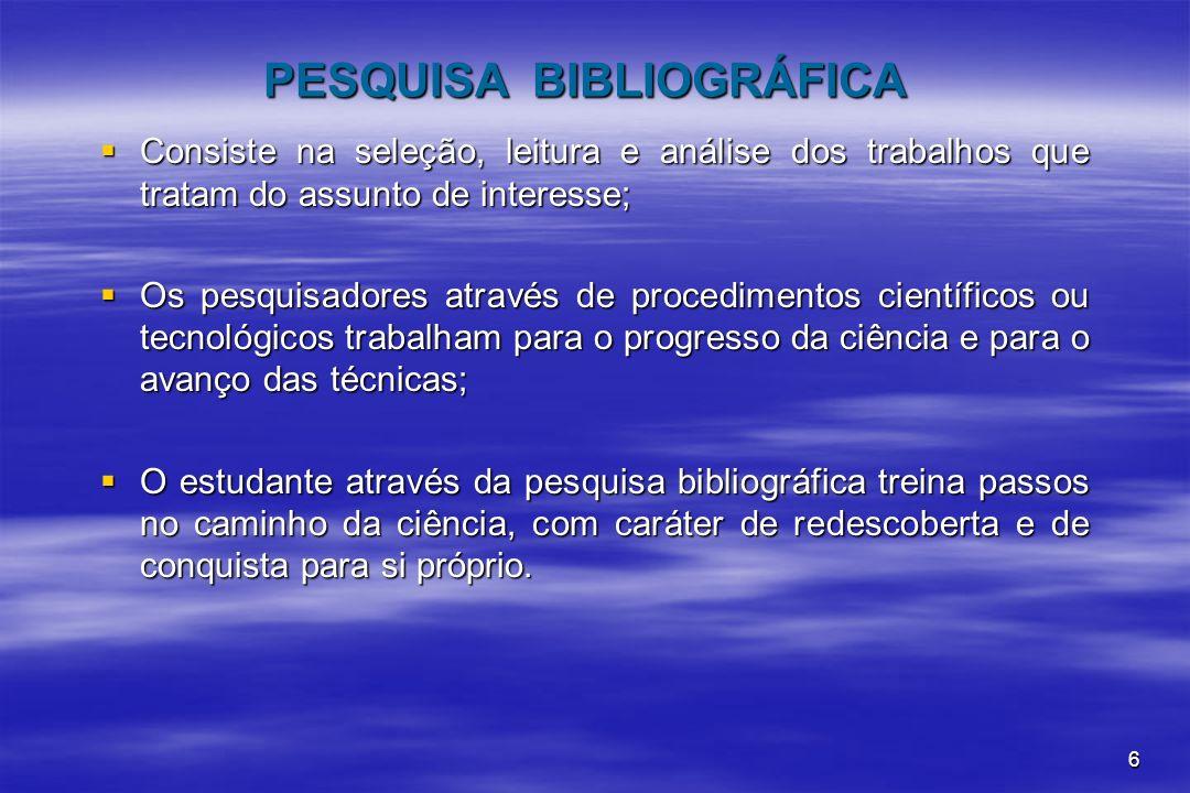 6 PESQUISA BIBLIOGRÁFICA Consiste na seleção, leitura e análise dos trabalhos que tratam do assunto de interesse; Consiste na seleção, leitura e análi