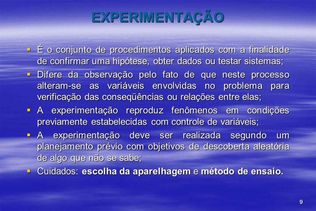 9 EXPERIMENTAÇÃO É o conjunto de procedimentos aplicados com a finalidade de confirmar uma hipótese, obter dados ou testar sistemas; É o conjunto de p