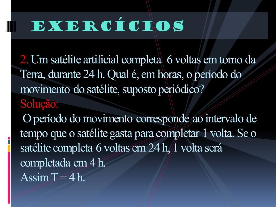 Exercícios 2. Um satélite artificial completa 6 voltas em torno da Terra, durante 24 h. Qual é, em horas, o período do movimento do satélite, suposto