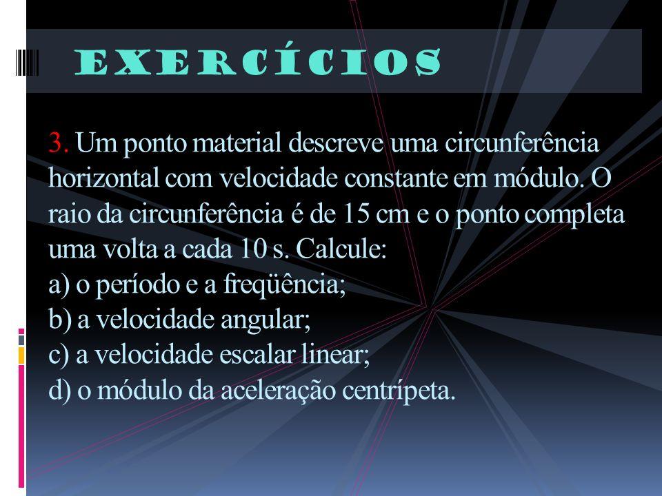 Exercícios 3. Um ponto material descreve uma circunferência horizontal com velocidade constante em módulo. O raio da circunferência é de 15 cm e o pon