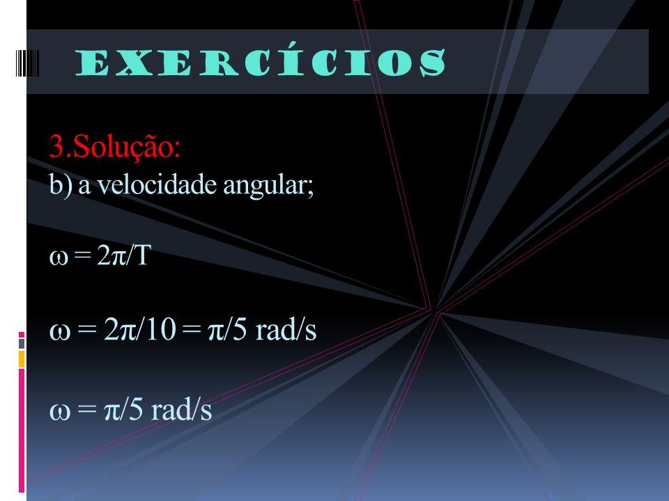 Exercícios 3.Solução: b) a velocidade angular; = 2π/T = 2π/10 = π/5 rad/s = π/5 rad/s