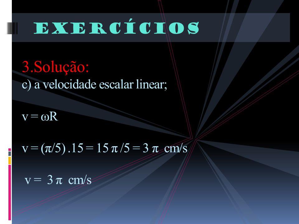Exercícios 3.Solução: c) a velocidade escalar linear; v = ωR v = (π/5).15 = 15 π /5 = 3 π cm/s v = 3 π cm/s