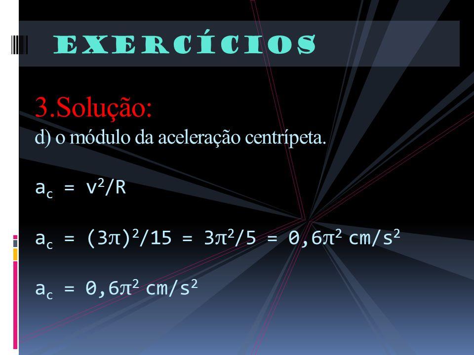 Exercícios 3.Solução: d) o módulo da aceleração centrípeta. a c = v 2 /R a c = (3 π ) 2 /15 = 3 π 2 /5 = 0,6 π 2 cm/s 2 a c = 0,6 π 2 cm/s 2