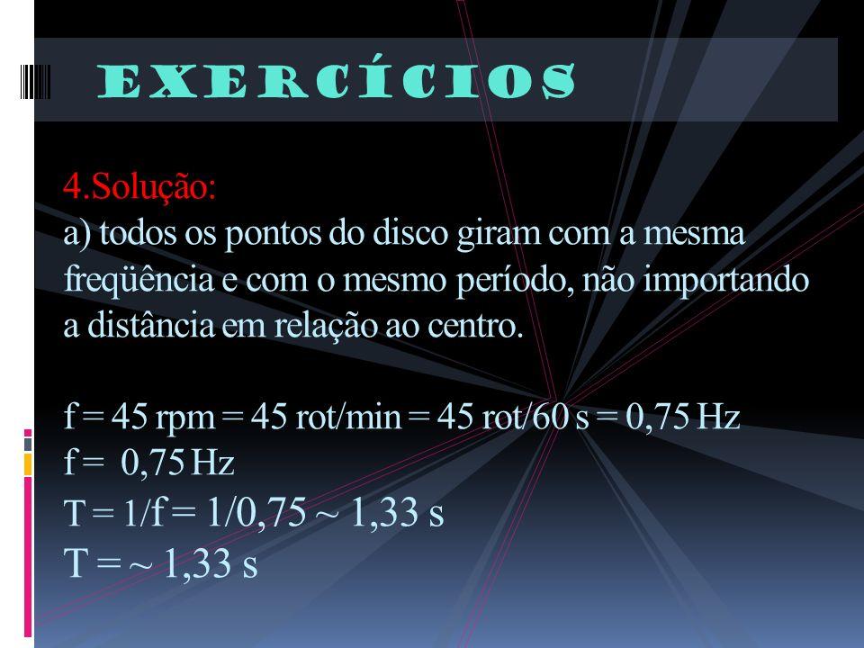 Exercícios 4.Solução: a) todos os pontos do disco giram com a mesma freqüência e com o mesmo período, não importando a distância em relação ao centro.