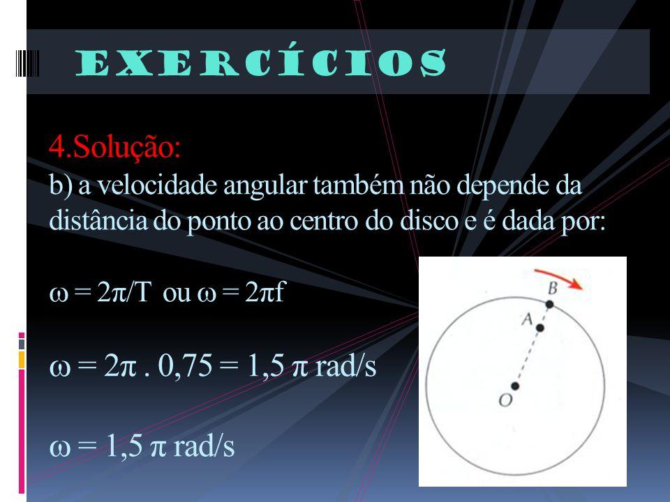 Exercícios 4.Solução: b) a velocidade angular também não depende da distância do ponto ao centro do disco e é dada por: = 2π/T ou = 2πf = 2π. 0,75 = 1