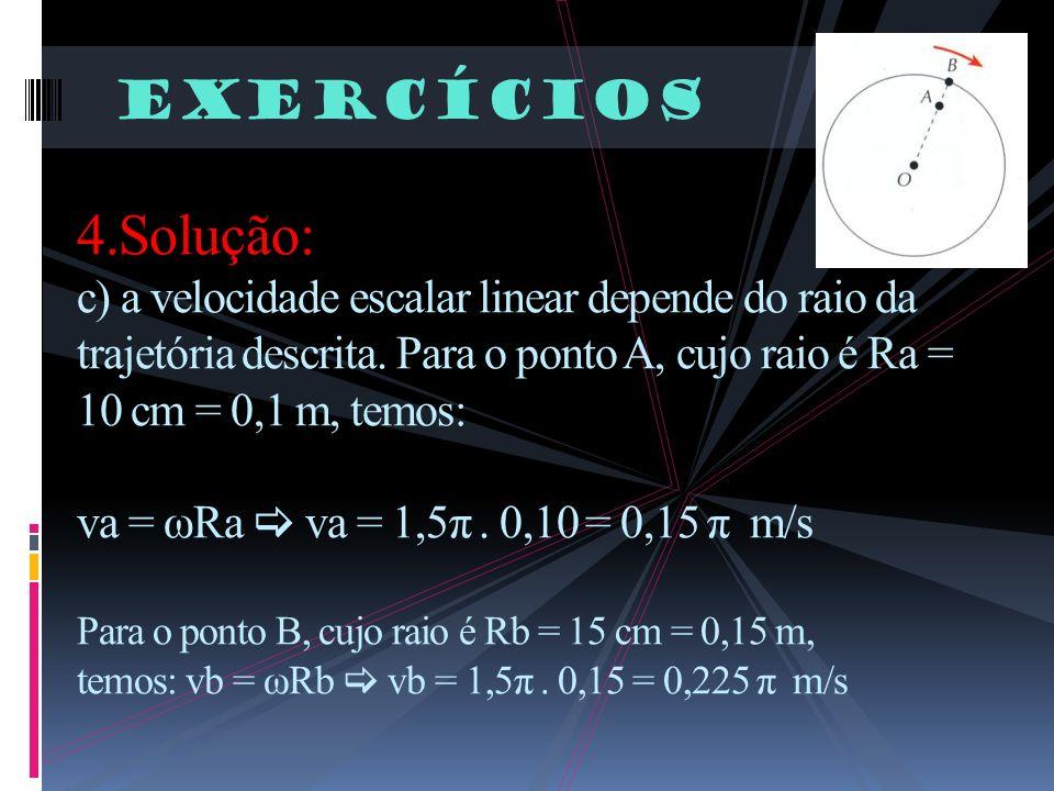 Exercícios 4.Solução: c) a velocidade escalar linear depende do raio da trajetória descrita. Para o ponto A, cujo raio é Ra = 10 cm = 0,1 m, temos: va
