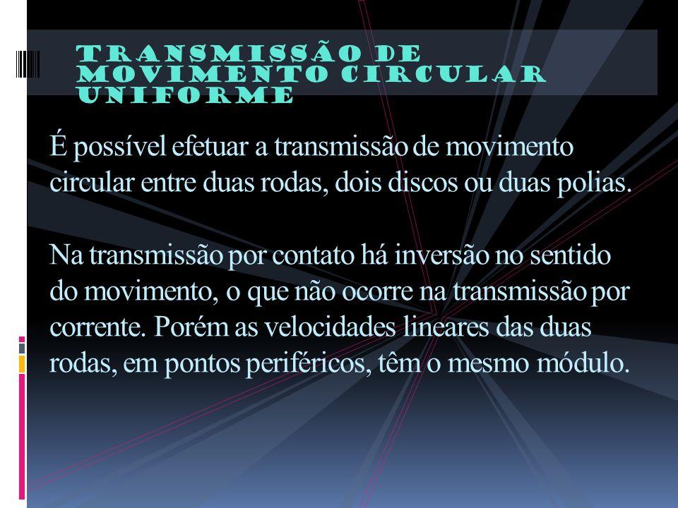 TrAnsmissão de movimento circular uniforme É possível efetuar a transmissão de movimento circular entre duas rodas, dois discos ou duas polias. Na tra