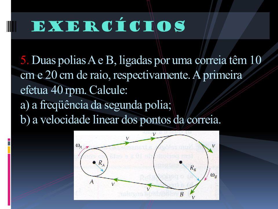 Exercícios 5. Duas polias A e B, ligadas por uma correia têm 10 cm e 20 cm de raio, respectivamente. A primeira efetua 40 rpm. Calcule: a) a freqüênci