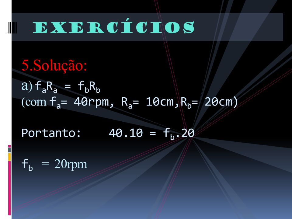 Exercícios 5.Solução: a ) f a R a = f b R b (com f a = 40rpm, R a = 10cm,R b = 20cm) Portanto: 40.10 = f b.20 f b = 20rpm