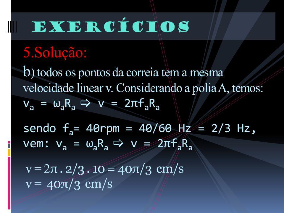Exercícios 5.Solução: b ) todos os pontos da correia tem a mesma velocidade linear v. Considerando a polia A, temos: v a = ω a R a v = 2πf a R a sendo
