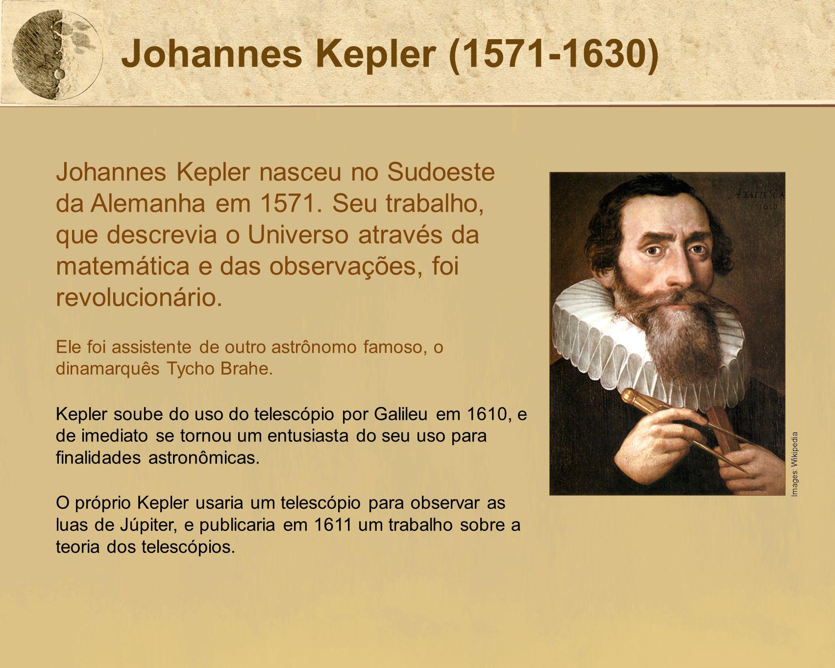 Johannes Kepler (1571-1630) Johannes Kepler nasceu no Sudoeste da Alemanha em 1571. Seu trabalho, que descrevia o Universo através da matemática e das