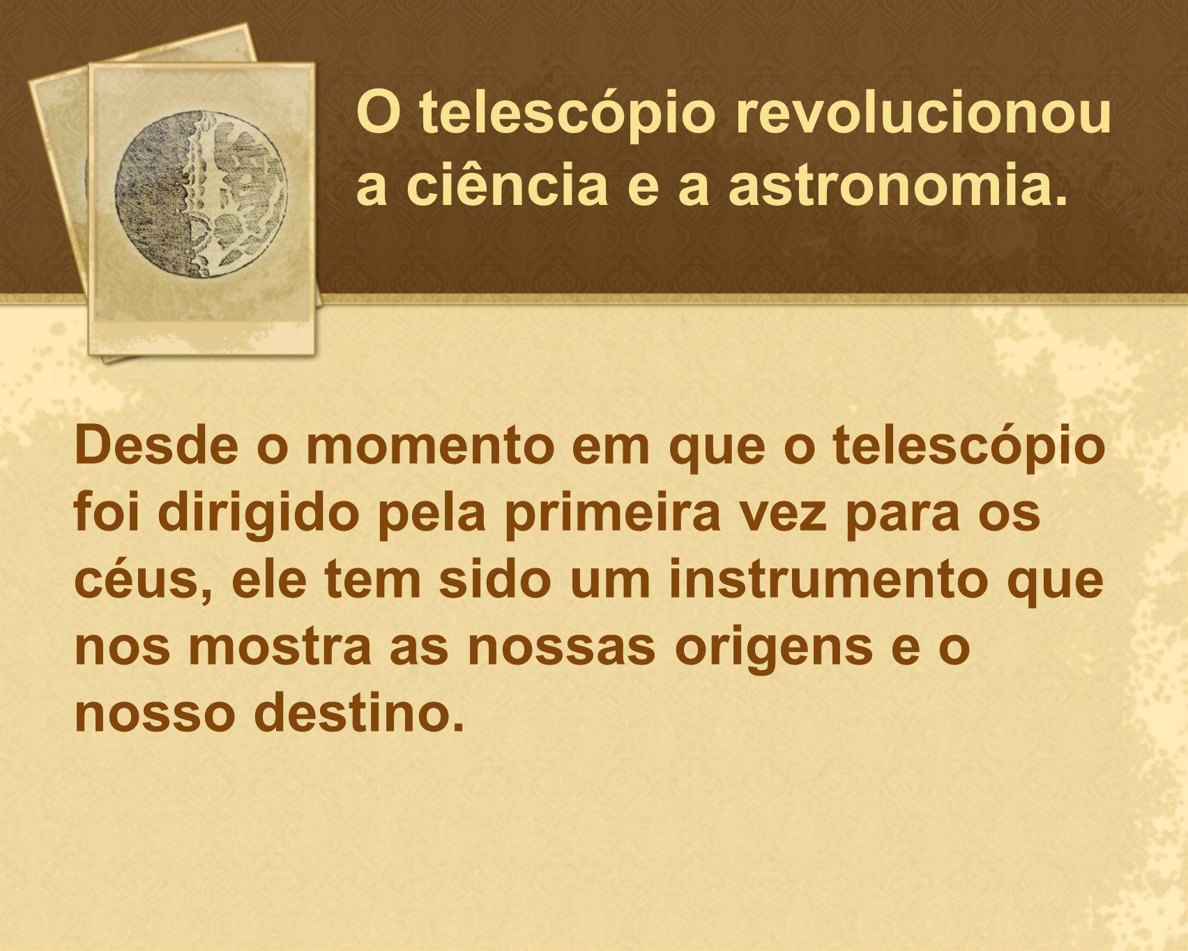 O telescópio revolucionou a ciência e a astronomia. Desde o momento em que o telescópio foi dirigido pela primeira vez para os céus, ele tem sido um i