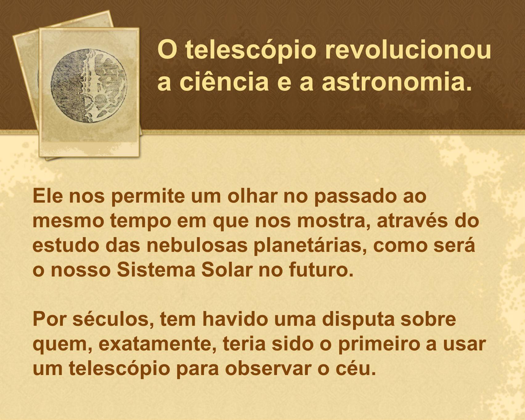 Ele nos permite um olhar no passado ao mesmo tempo em que nos mostra, através do estudo das nebulosas planetárias, como será o nosso Sistema Solar no
