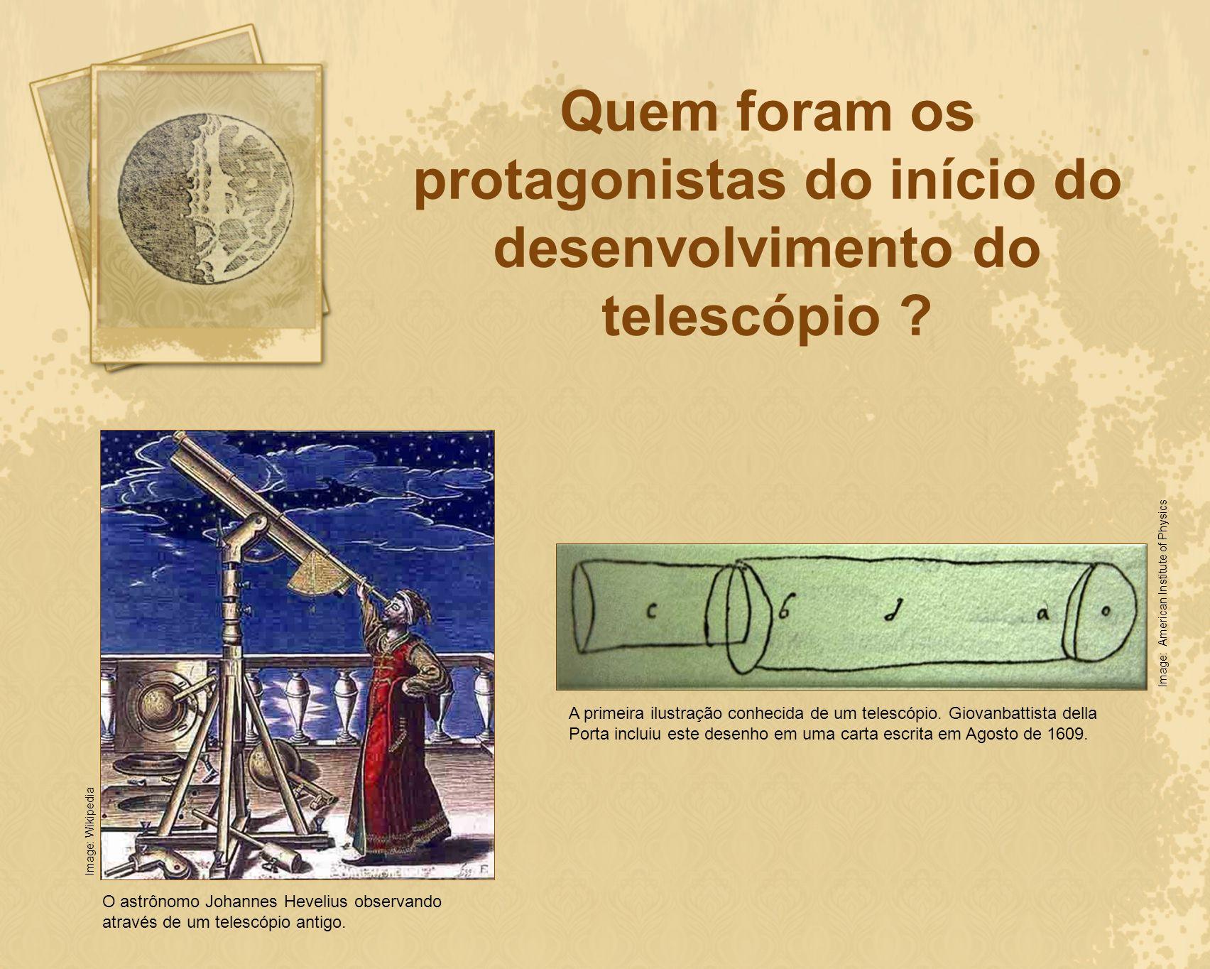 Quem foram os protagonistas do início do desenvolvimento do telescópio ? O astrônomo Johannes Hevelius observando através de um telescópio antigo. Ima