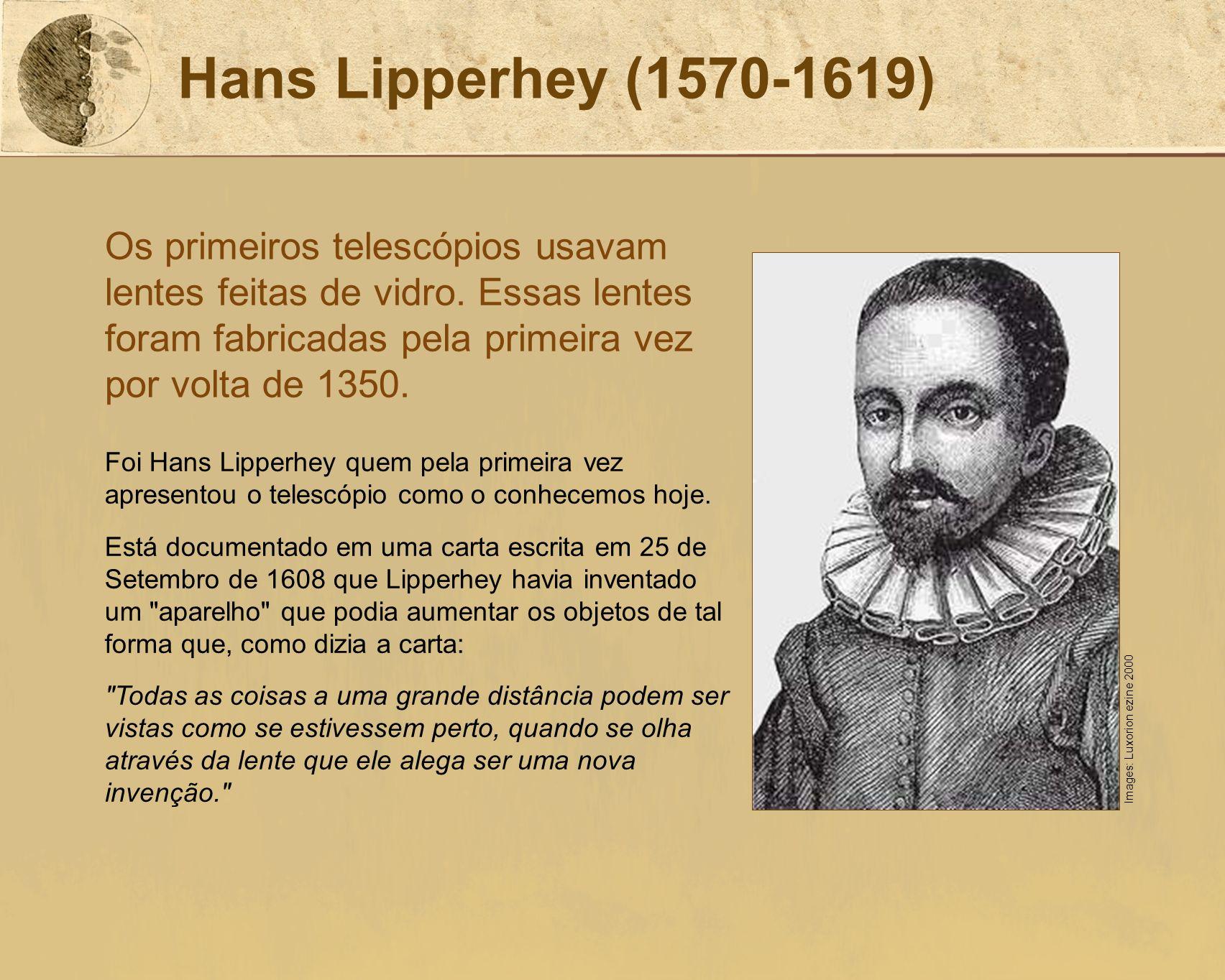 Hans Lipperhey (1570-1619) Os primeiros telescópios usavam lentes feitas de vidro. Essas lentes foram fabricadas pela primeira vez por volta de 1350.