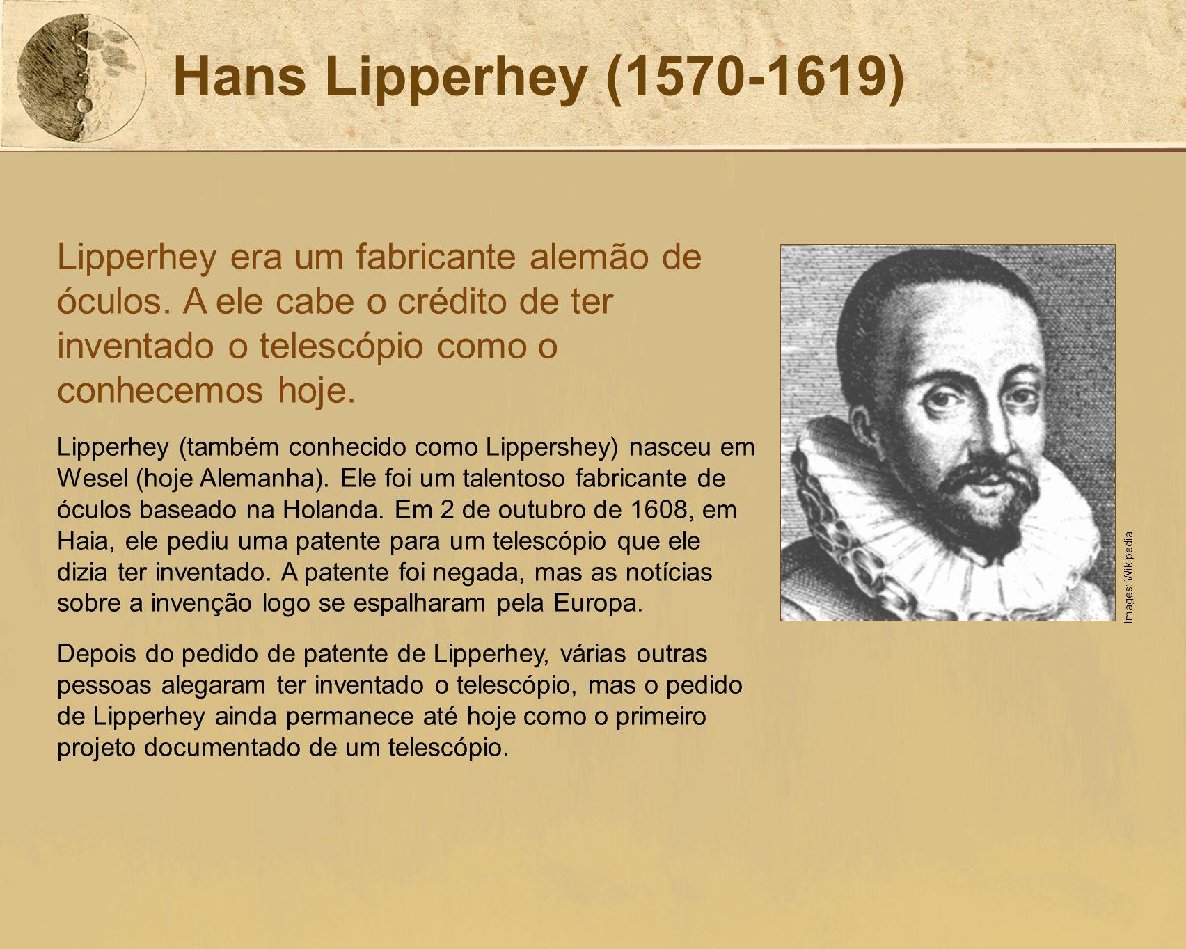 Hans Lipperhey (1570-1619) Lipperhey era um fabricante alemão de óculos. A ele cabe o crédito de ter inventado o telescópio como o conhecemos hoje. Li