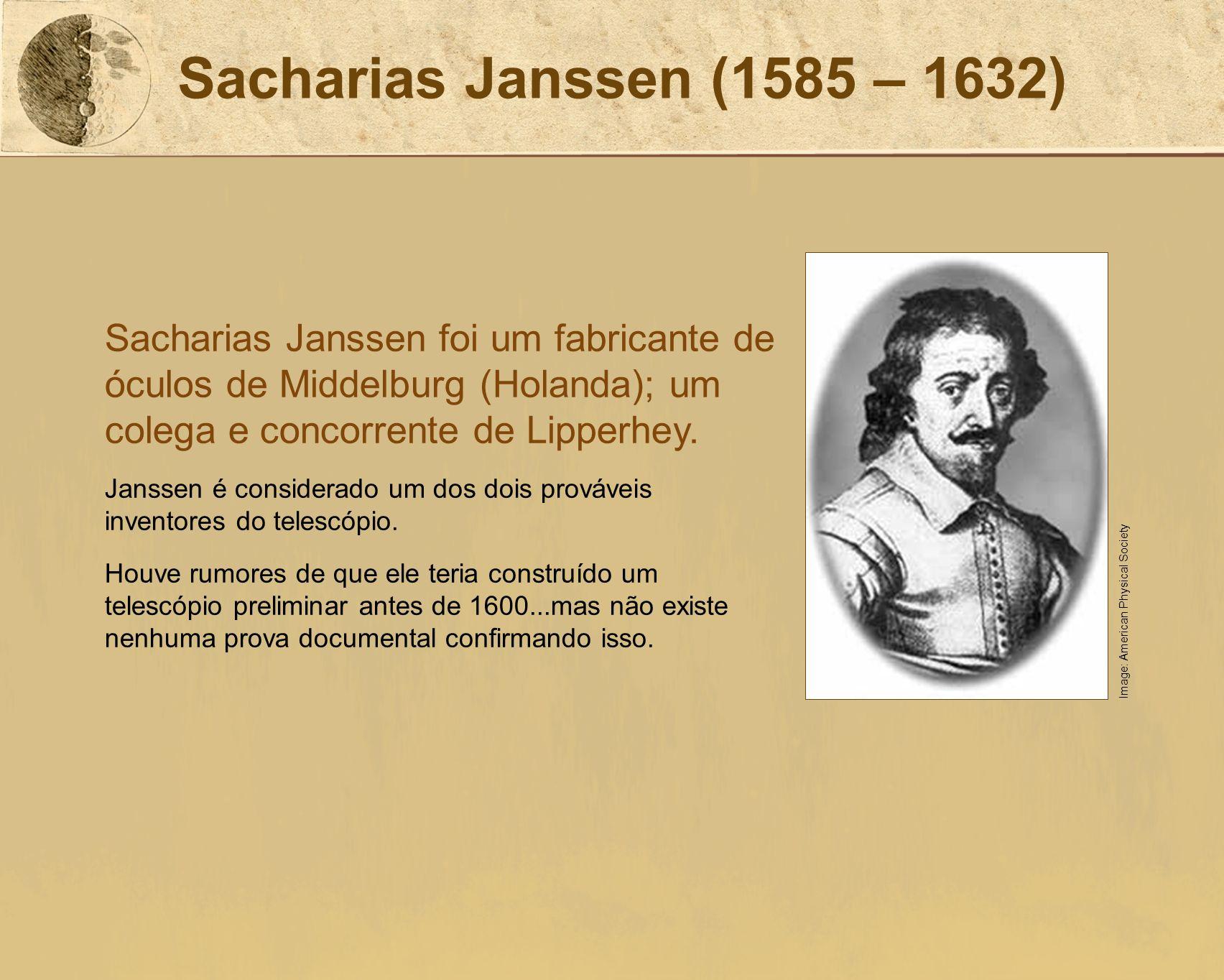 Sacharias Janssen (1585 – 1632) Sacharias Janssen foi um fabricante de óculos de Middelburg (Holanda); um colega e concorrente de Lipperhey. Janssen é