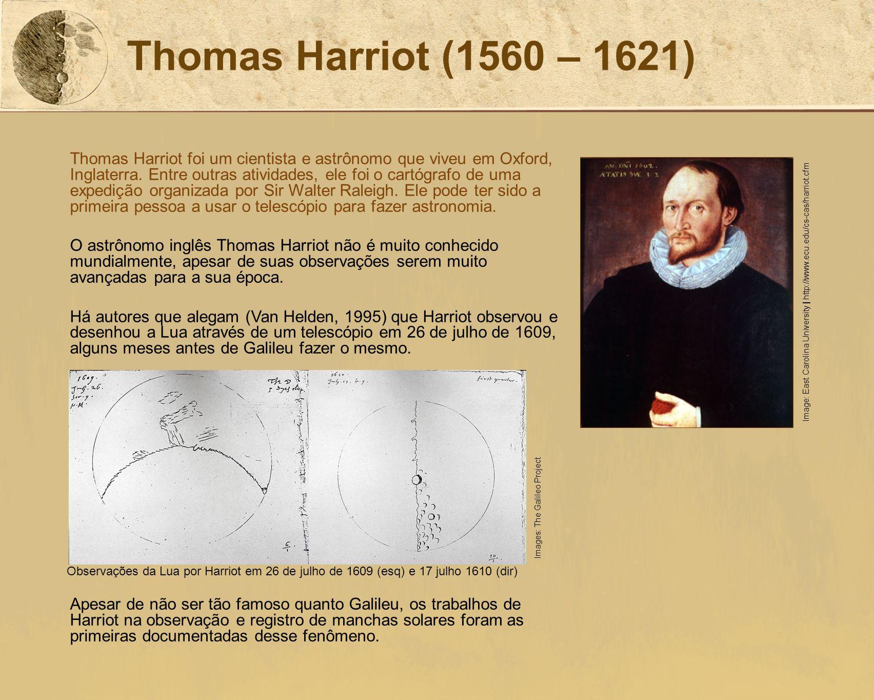 Thomas Harriot (1560 – 1621) Thomas Harriot foi um cientista e astrônomo que viveu em Oxford, Inglaterra. Entre outras atividades, ele foi o cartógraf