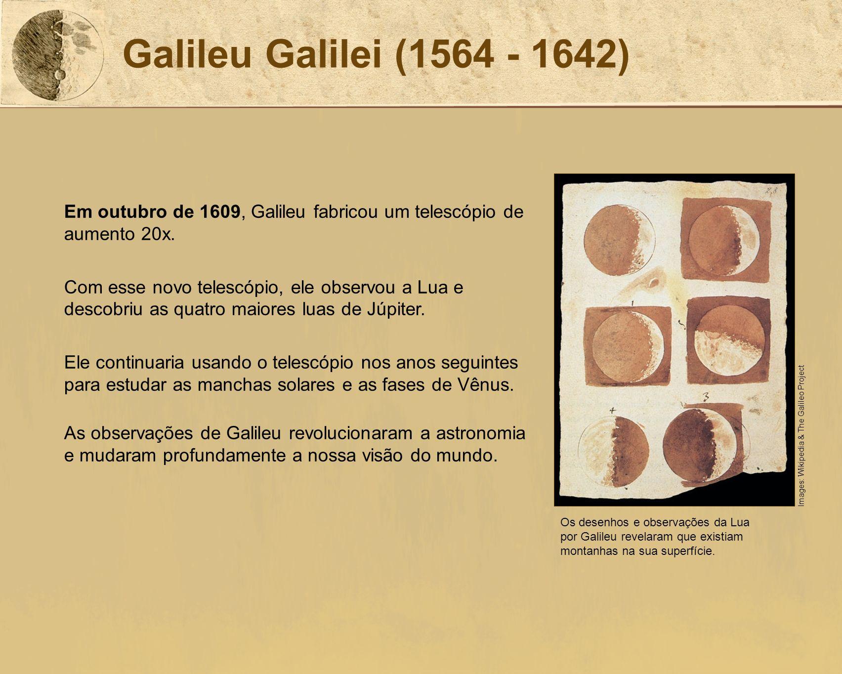 Galileu Galilei (1564 - 1642) Em outubro de 1609, Galileu fabricou um telescópio de aumento 20x. Com esse novo telescópio, ele observou a Lua e descob