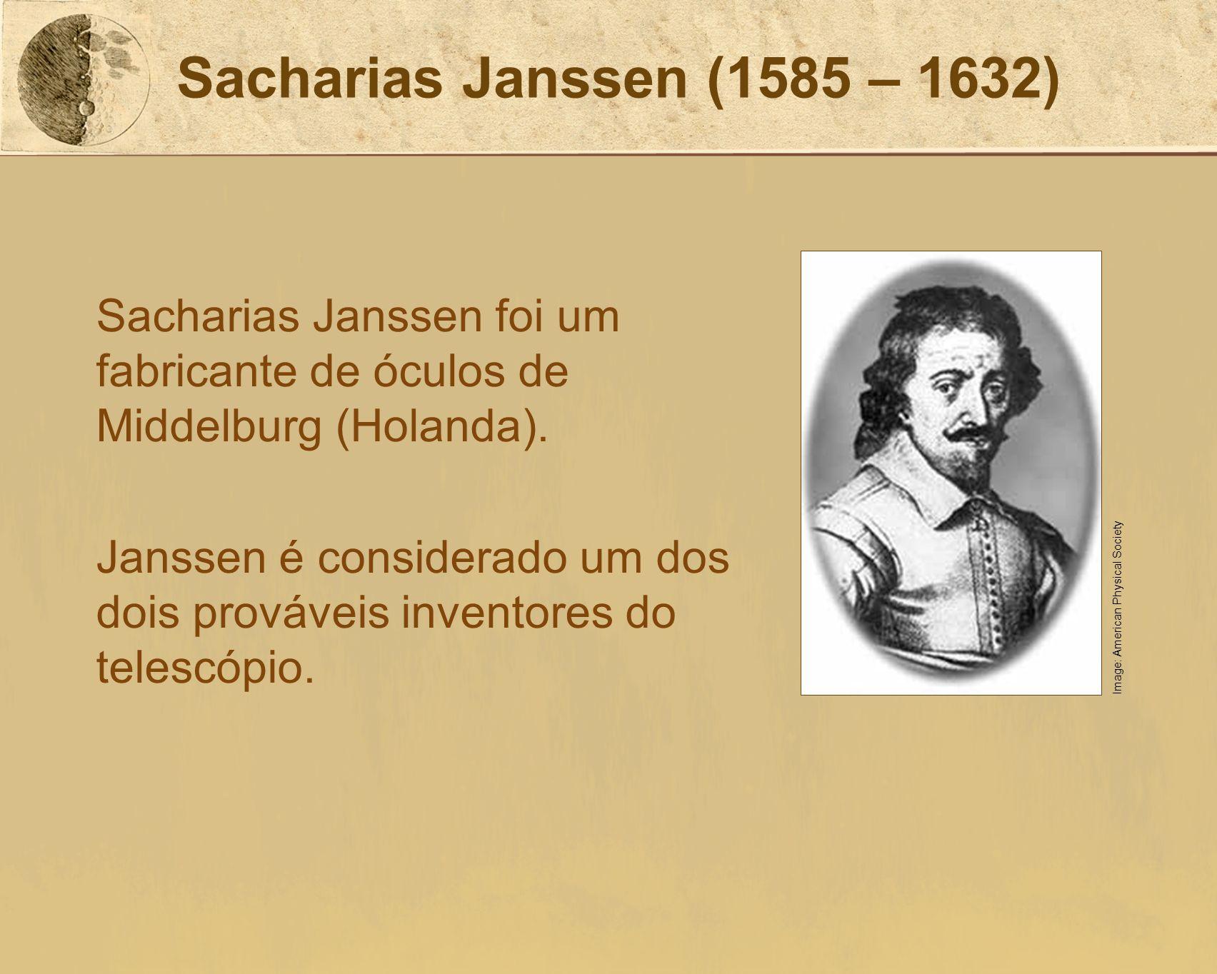 Sacharias Janssen (1585 – 1632) Sacharias Janssen foi um fabricante de óculos de Middelburg (Holanda). Janssen é considerado um dos dois prováveis inv