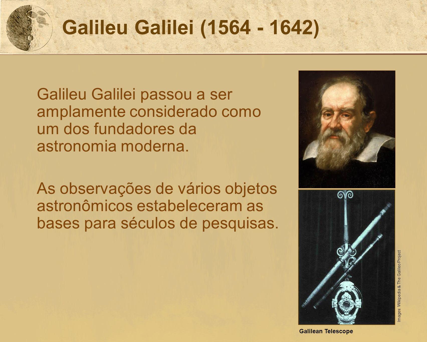 Galileu Galilei (1564 - 1642) Galileu Galilei passou a ser amplamente considerado como um dos fundadores da astronomia moderna. As observações de vári