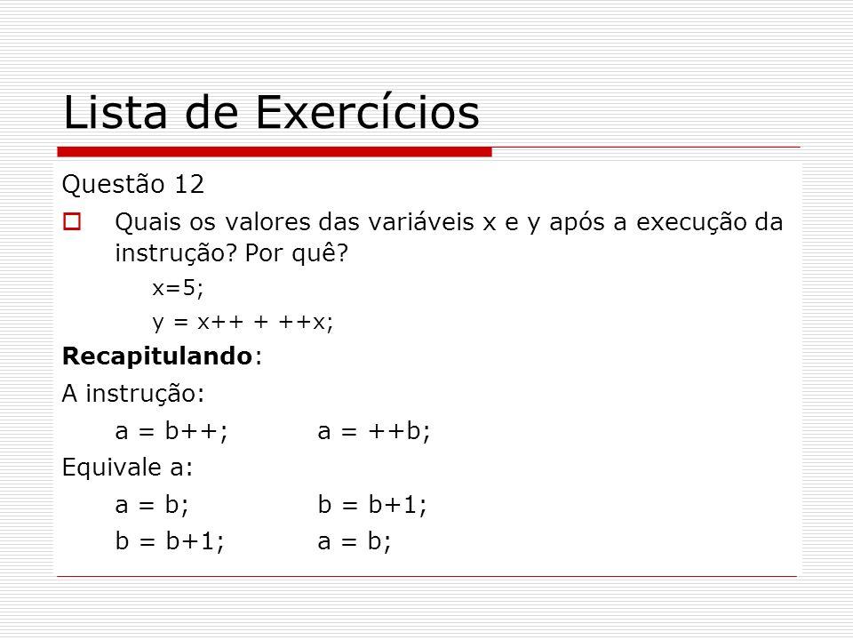Lista de Exercícios Questão 12 Quais os valores das variáveis x e y após a execução da instrução? Por quê? x=5; y = x++ + ++x; Recapitulando: A instru