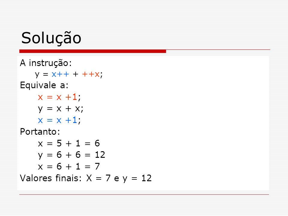 Solução A instrução: y = x++ + ++x; Equivale a: x = x +1; y = x + x; x = x +1; Portanto: x = 5 + 1 = 6 y = 6 + 6 = 12 x = 6 + 1 = 7 Valores finais: X