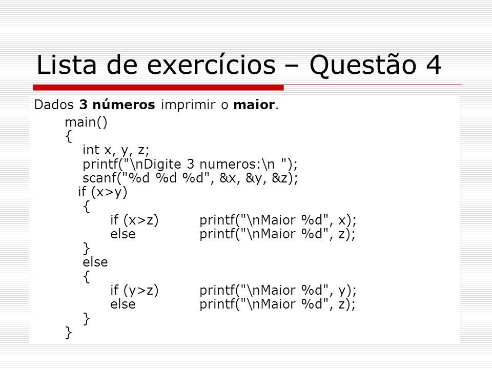 Lista de exercícios – Questão 4 Dados 3 números imprimir o maior. main() { int x, y, z; printf(