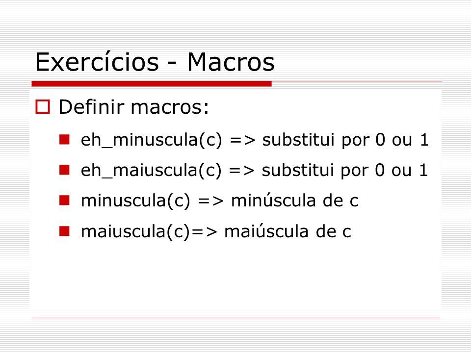 Exercícios - Macros Definir macros: eh_minuscula(c) => substitui por 0 ou 1 eh_maiuscula(c) => substitui por 0 ou 1 minuscula(c) => minúscula de c mai