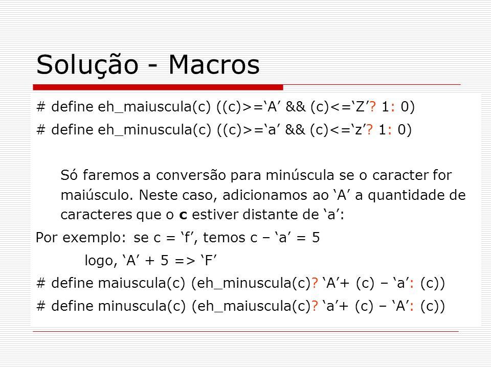 Solução - Macros # define eh_maiuscula(c) ((c)>=A && (c)<=Z? 1: 0) # define eh_minuscula(c) ((c)>=a && (c)<=z? 1: 0) Só faremos a conversão para minús