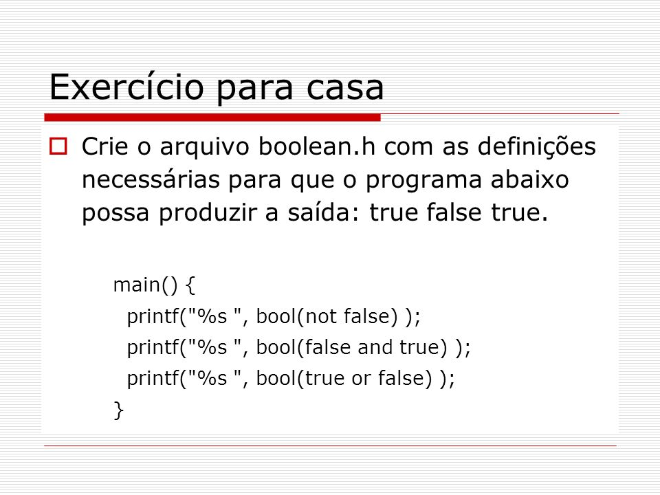 Exercício para casa Crie o arquivo boolean.h com as definições necessárias para que o programa abaixo possa produzir a saída: true false true. main()