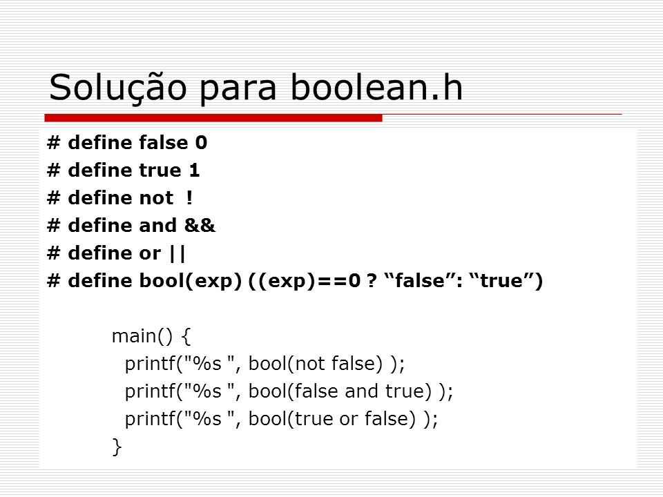 Solução para boolean.h # define false 0 # define true 1 # define not ! # define and && # define or || # define bool(exp) ((exp)==0 ? false: true) main