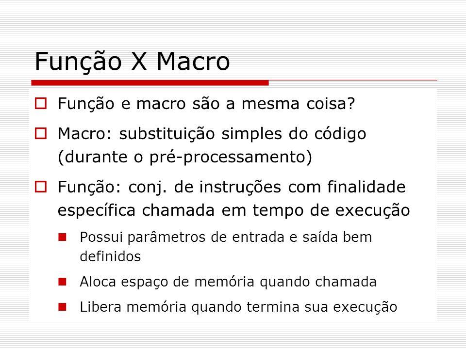 Função X Macro Função e macro são a mesma coisa? Macro: substituição simples do código (durante o pré-processamento) Função: conj. de instruções com f