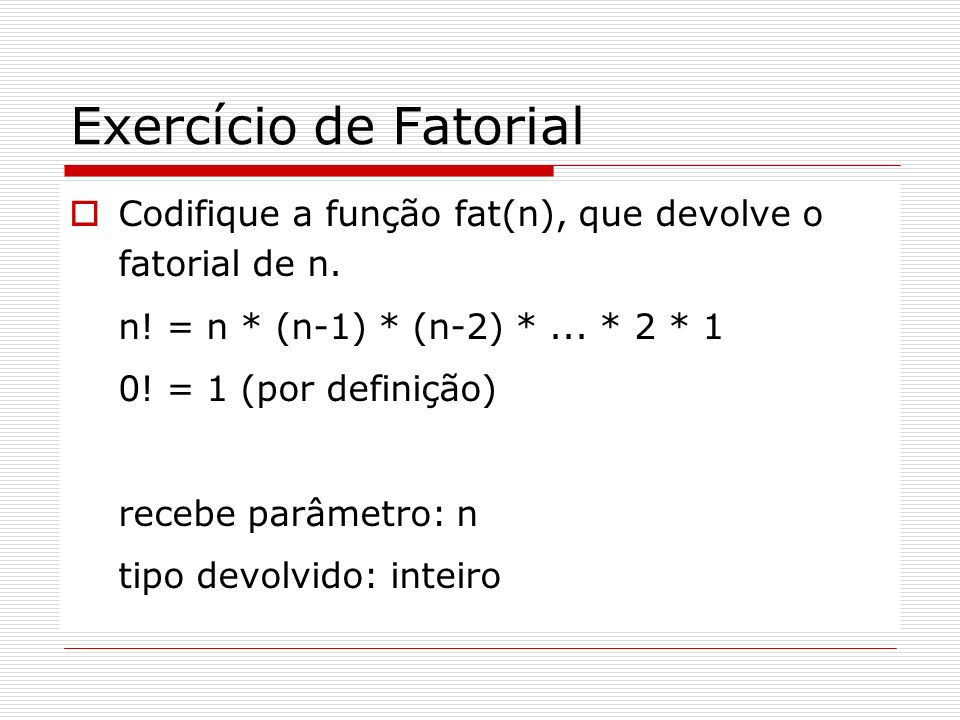 Solução – Fatorial # include int fat(int n) { int i, f; f = 1; for(i = n; i>0; i--) f = f*i; return f; } main() { int n; printf( Digite n: ); scanf( %d , &n); printf( \nFatorial de %d : %d , n, fat(n)); getch(); }