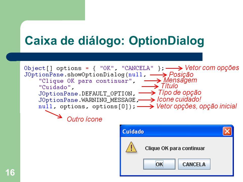 16 Caixa de diálogo: OptionDialog Vetor com opções Mensagem Título Vetor opções, opção inicial Icone cuidado! Posição Típo de opção Outro ícone