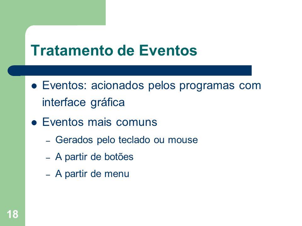 18 Tratamento de Eventos Eventos: acionados pelos programas com interface gráfica Eventos mais comuns – Gerados pelo teclado ou mouse – A partir de botões – A partir de menu