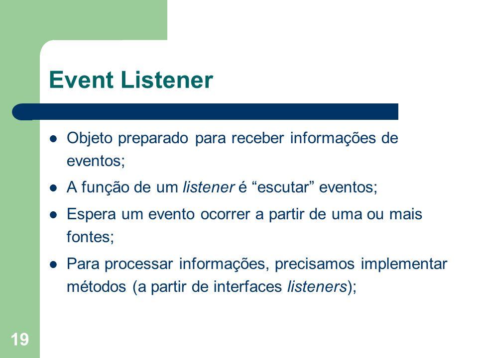 19 Event Listener Objeto preparado para receber informações de eventos; A função de um listener é escutar eventos; Espera um evento ocorrer a partir de uma ou mais fontes; Para processar informações, precisamos implementar métodos (a partir de interfaces listeners);