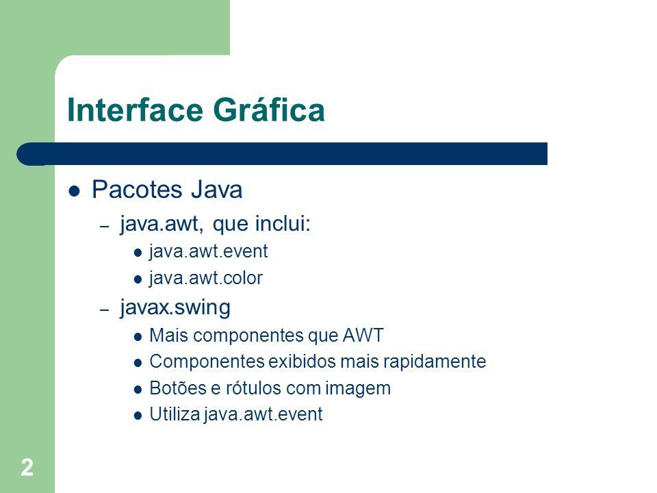 2 Interface Gráfica Pacotes Java – java.awt, que inclui: java.awt.event java.awt.color – javax.swing Mais componentes que AWT Componentes exibidos mais rapidamente Botões e rótulos com imagem Utiliza java.awt.event