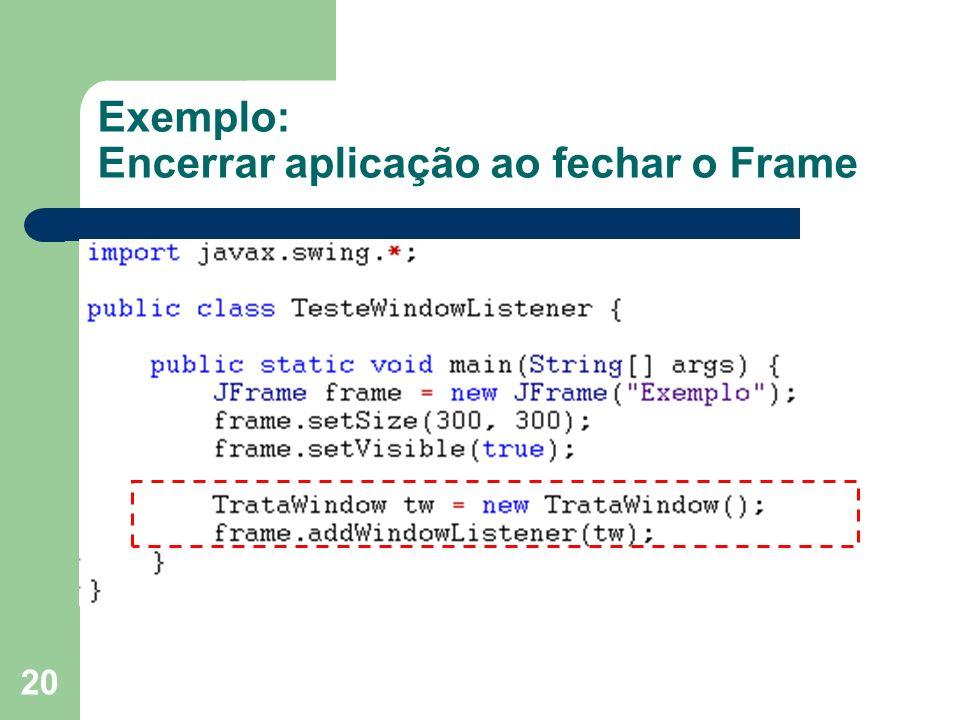 20 Exemplo: Encerrar aplicação ao fechar o Frame