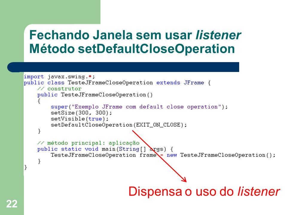 22 Fechando Janela sem usar listener Método setDefaultCloseOperation Dispensa o uso do listener