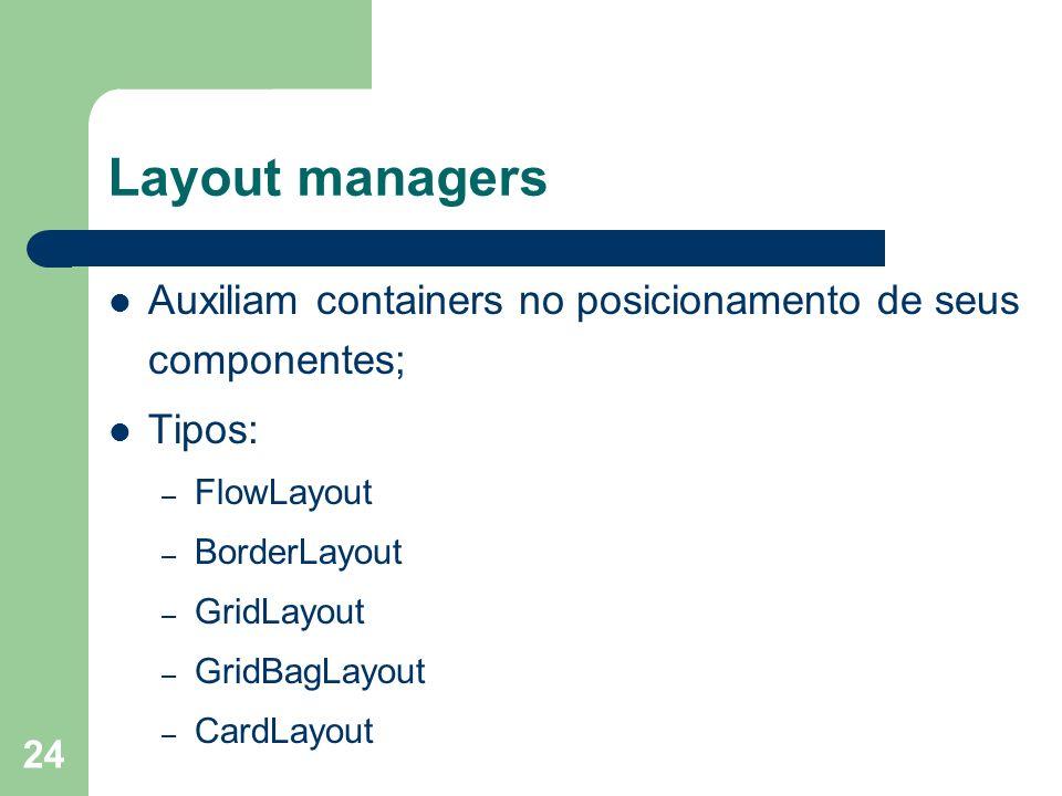 24 Layout managers Auxiliam containers no posicionamento de seus componentes; Tipos: – FlowLayout – BorderLayout – GridLayout – GridBagLayout – CardLa