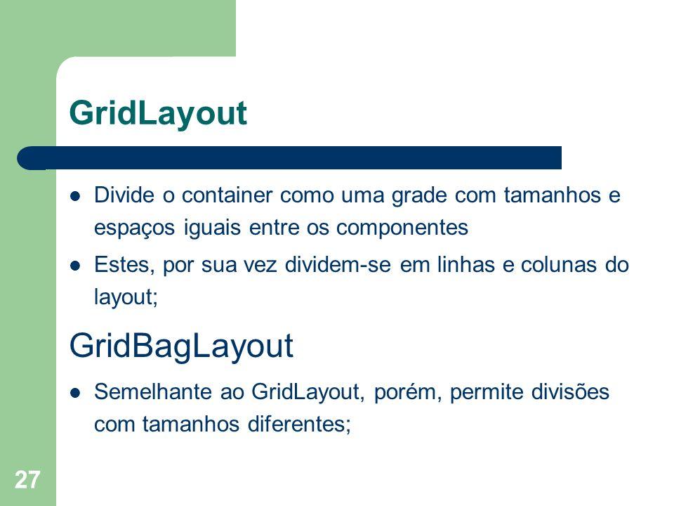 27 GridLayout Divide o container como uma grade com tamanhos e espaços iguais entre os componentes Estes, por sua vez dividem-se em linhas e colunas do layout; GridBagLayout Semelhante ao GridLayout, porém, permite divisões com tamanhos diferentes;