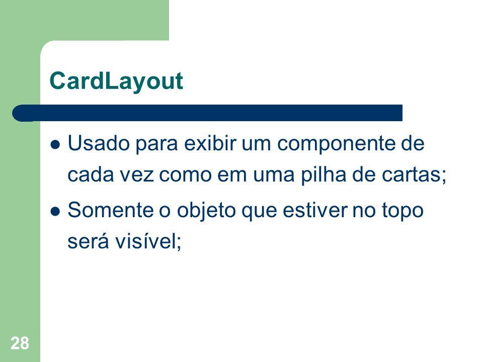 28 CardLayout Usado para exibir um componente de cada vez como em uma pilha de cartas; Somente o objeto que estiver no topo será visível;