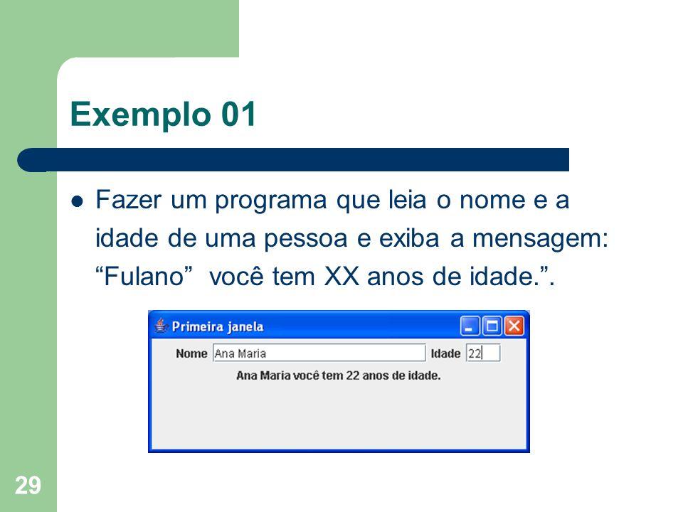 29 Exemplo 01 Fazer um programa que leia o nome e a idade de uma pessoa e exiba a mensagem: Fulano você tem XX anos de idade..