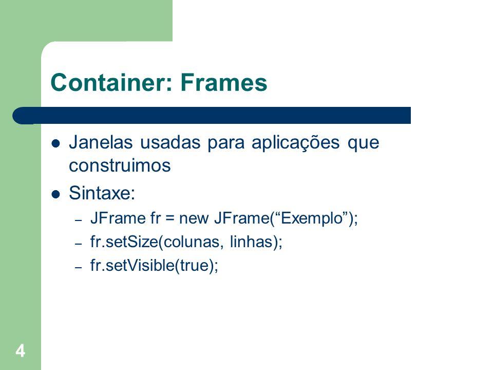 4 Container: Frames Janelas usadas para aplicações que construimos Sintaxe: – JFrame fr = new JFrame(Exemplo); – fr.setSize(colunas, linhas); – fr.set